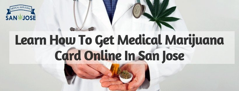 Learn How To Get Medical Marijuana Card Online In San Jose