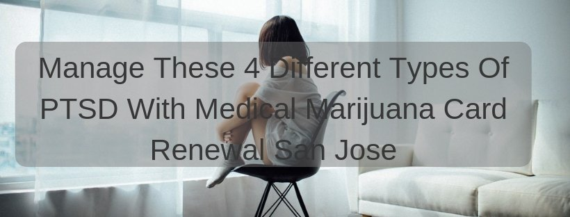 Manage These 4 Different Types Of PTSD With Medical Marijuana Card Renewal San Jose