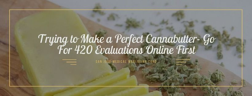 Trying to Make a Perfect Cannabutter- Go For 420 Evaluations Online First