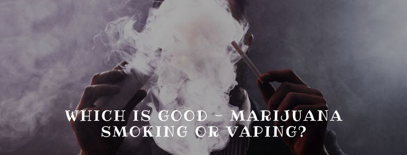 Which is Good – Marijuana Smoking or Vaping?